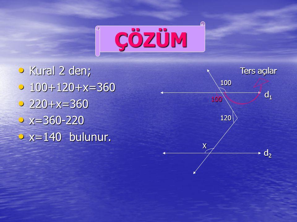 ÇÖZÜM Kural 2 den; 100+120+x=360 220+x=360 x=360-220 x=140 bulunur.