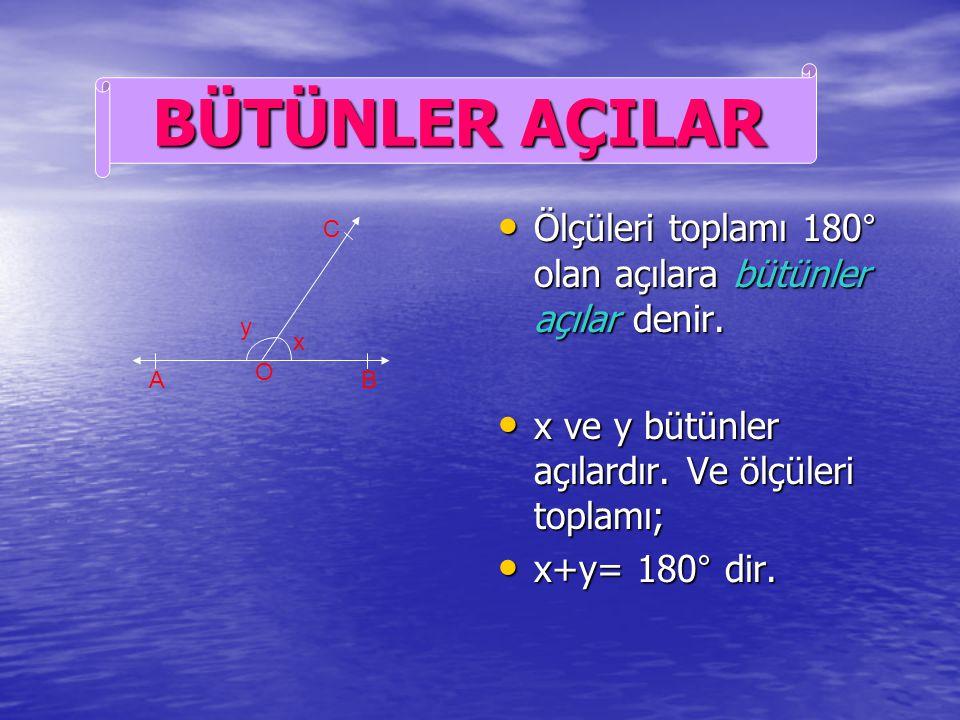BÜTÜNLER AÇILAR Ölçüleri toplamı 180° olan açılara bütünler açılar denir. x ve y bütünler açılardır. Ve ölçüleri toplamı;