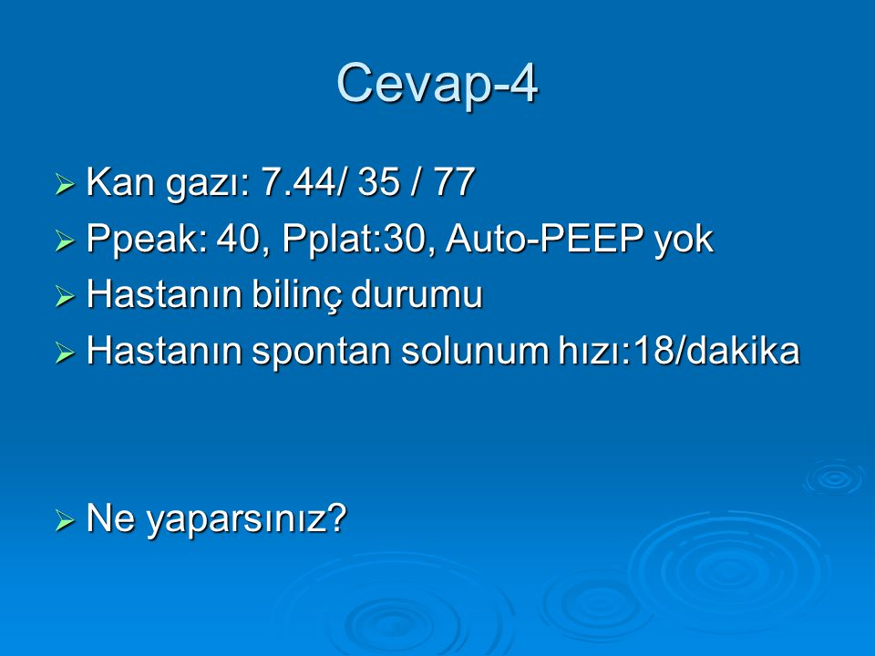Cevap-4 Kan gazı: 7.44/ 35 / 77 Ppeak: 40, Pplat:30, Auto-PEEP yok