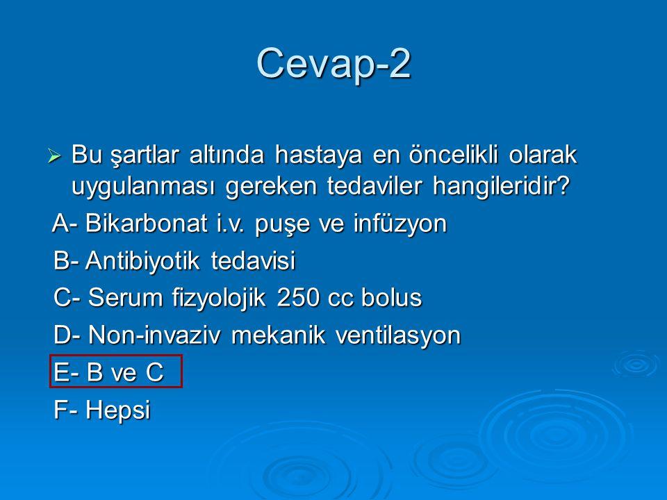 Cevap-2 Bu şartlar altında hastaya en öncelikli olarak uygulanması gereken tedaviler hangileridir A- Bikarbonat i.v. puşe ve infüzyon.