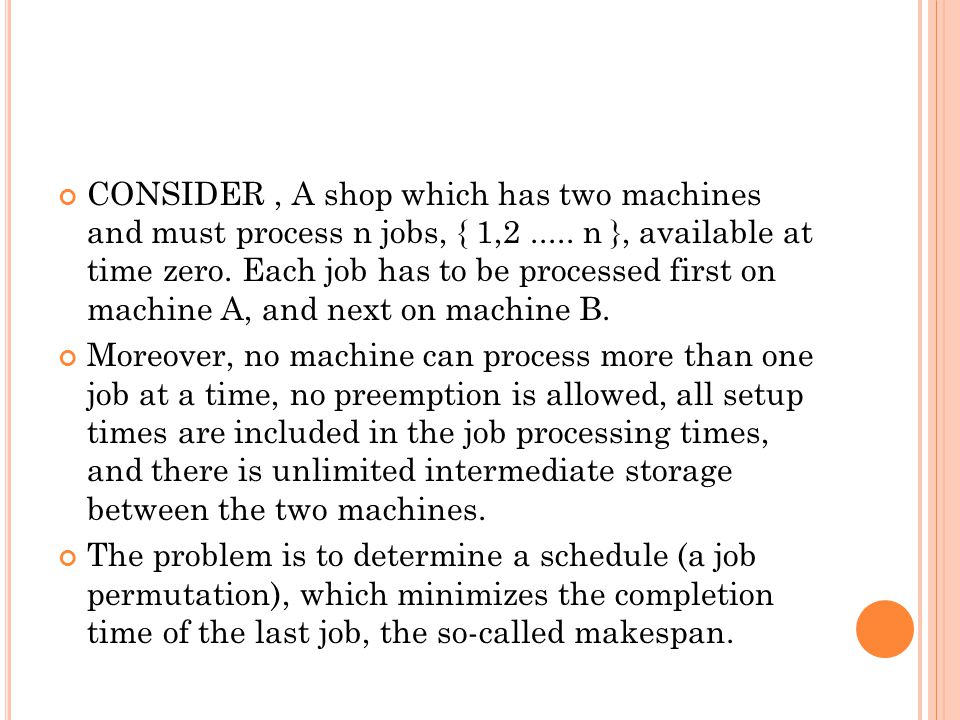 CONSIDER , A shop which has two machines and must process n jobs, { 1,2 ..... n }, available at time zero. Each job has to be processed first on machine A, and next on machine B.