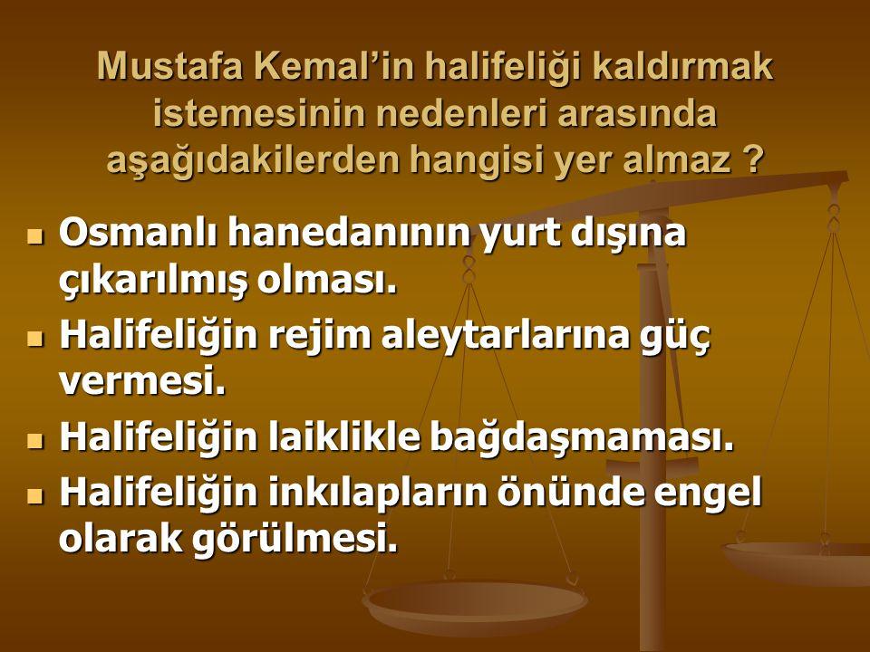 Mustafa Kemal'in halifeliği kaldırmak istemesinin nedenleri arasında aşağıdakilerden hangisi yer almaz