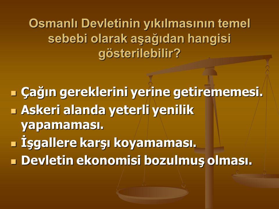 Osmanlı Devletinin yıkılmasının temel sebebi olarak aşağıdan hangisi gösterilebilir
