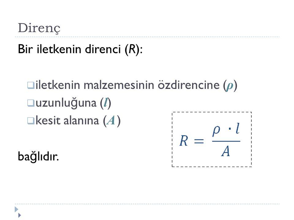 Direnç Bir iletkenin direnci (R): iletkenin malzemesinin özdirencine (ρ) uzunluğuna (l) kesit alanına (A )