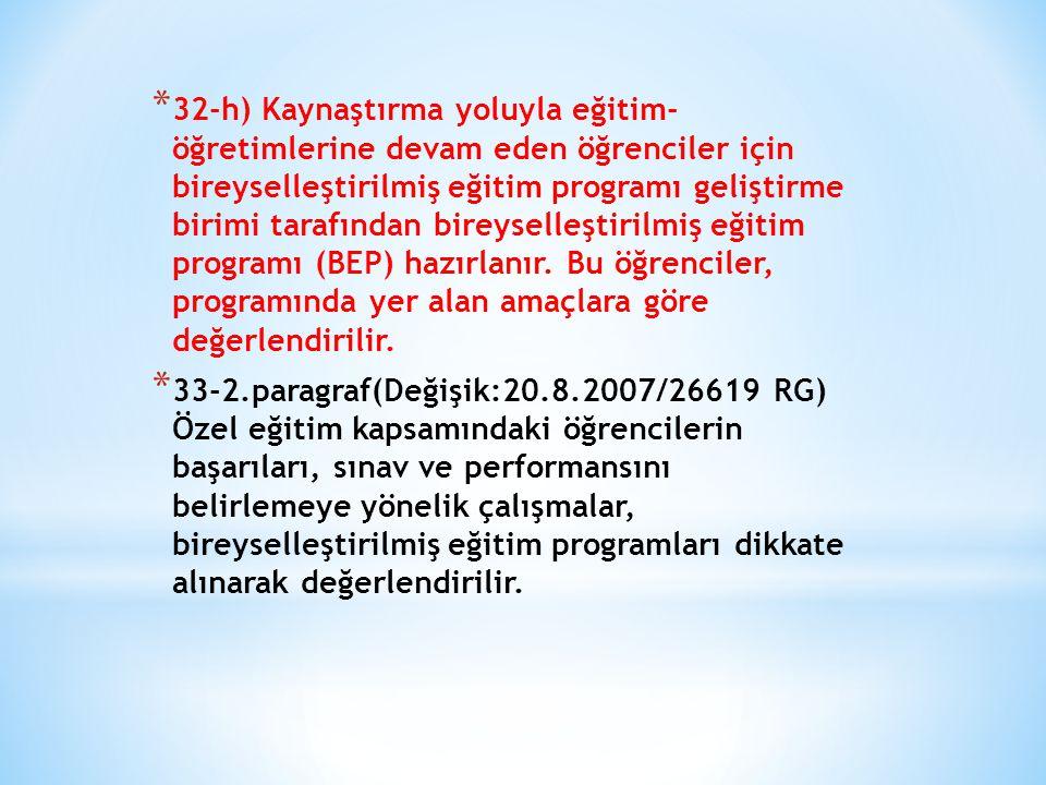 32-h) Kaynaştırma yoluyla eğitim- öğretimlerine devam eden öğrenciler için bireyselleştirilmiş eğitim programı geliştirme birimi tarafından bireyselleştirilmiş eğitim programı (BEP) hazırlanır. Bu öğrenciler, programında yer alan amaçlara göre değerlendirilir.