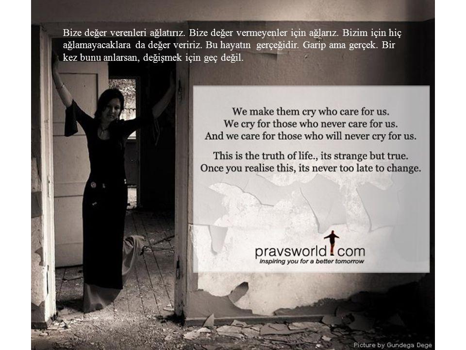 Bize değer verenleri ağlatırız. Bize değer vermeyenler için ağlarız