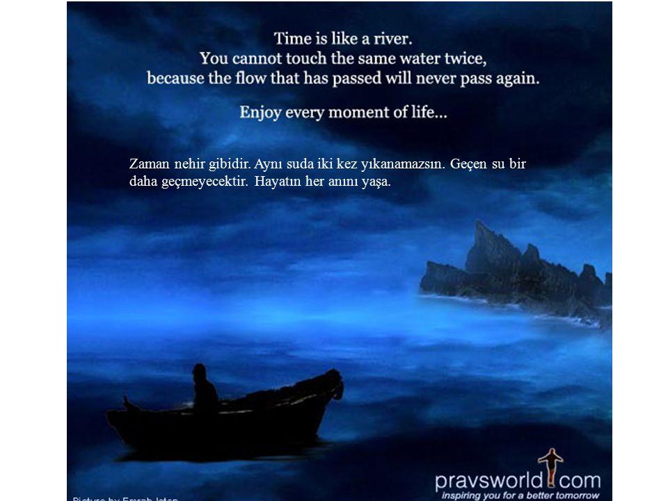 Zaman nehir gibidir. Aynı suda iki kez yıkanamazsın