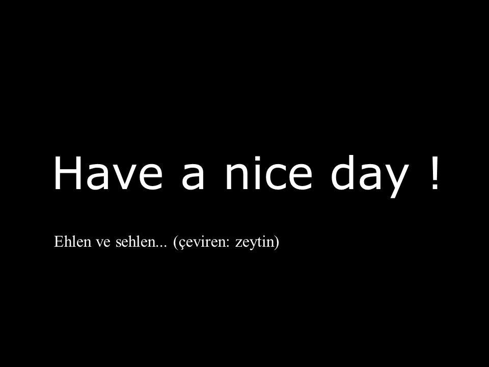 Have a nice day ! Ehlen ve sehlen... (çeviren: zeytin)