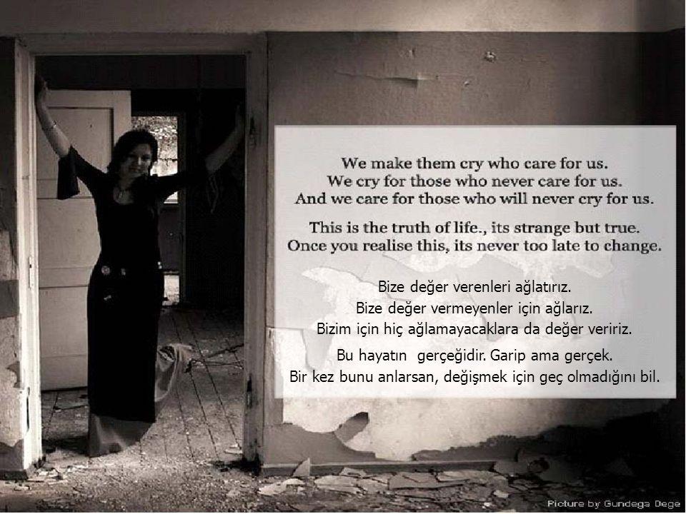 Bize değer verenleri ağlatırız. Bize değer vermeyenler için ağlarız.