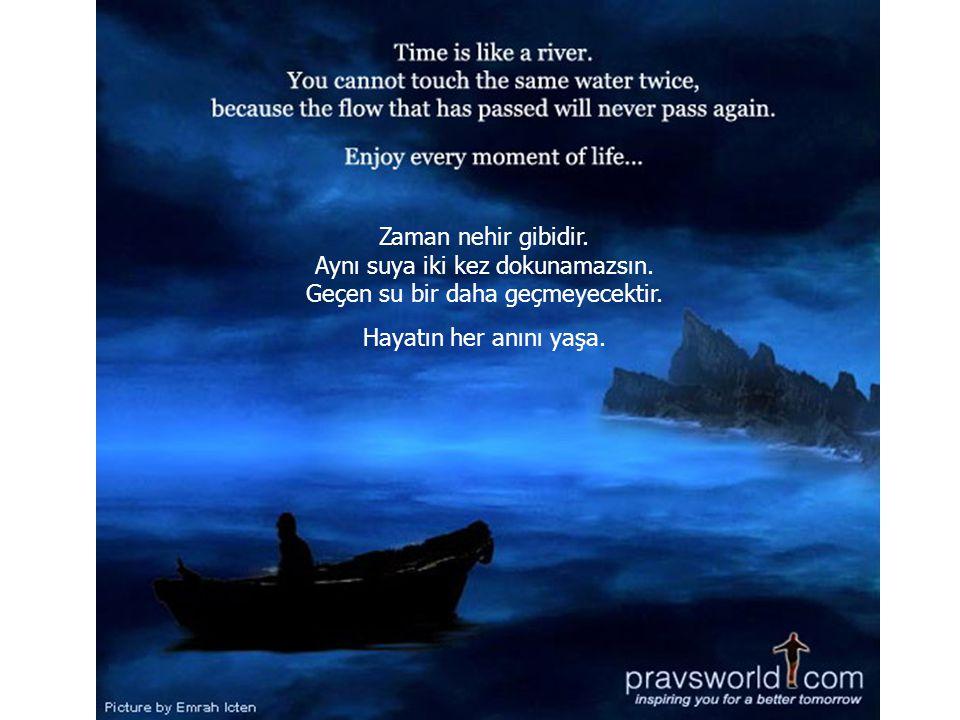 Zaman nehir gibidir. Aynı suya iki kez dokunamazsın