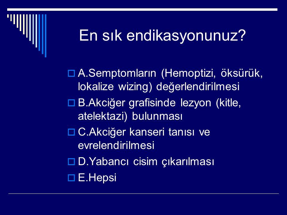 En sık endikasyonunuz A.Semptomların (Hemoptizi, öksürük, lokalize wizing) değerlendirilmesi.