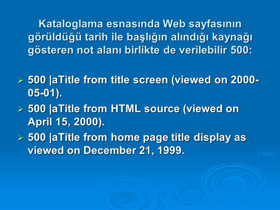 Kataloglama esnasında Web sayfasının görüldüğü tarih ile başlığın alındığı kaynağı gösteren not alanı birlikte de verilebilir 500: