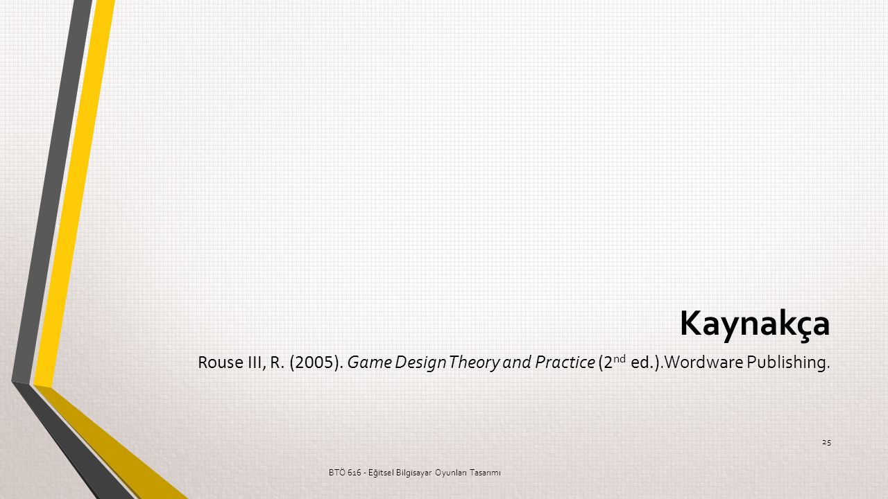 Kaynakça Rouse III, R. (2005). Game Design Theory and Practice (2nd ed.).Wordware Publishing.