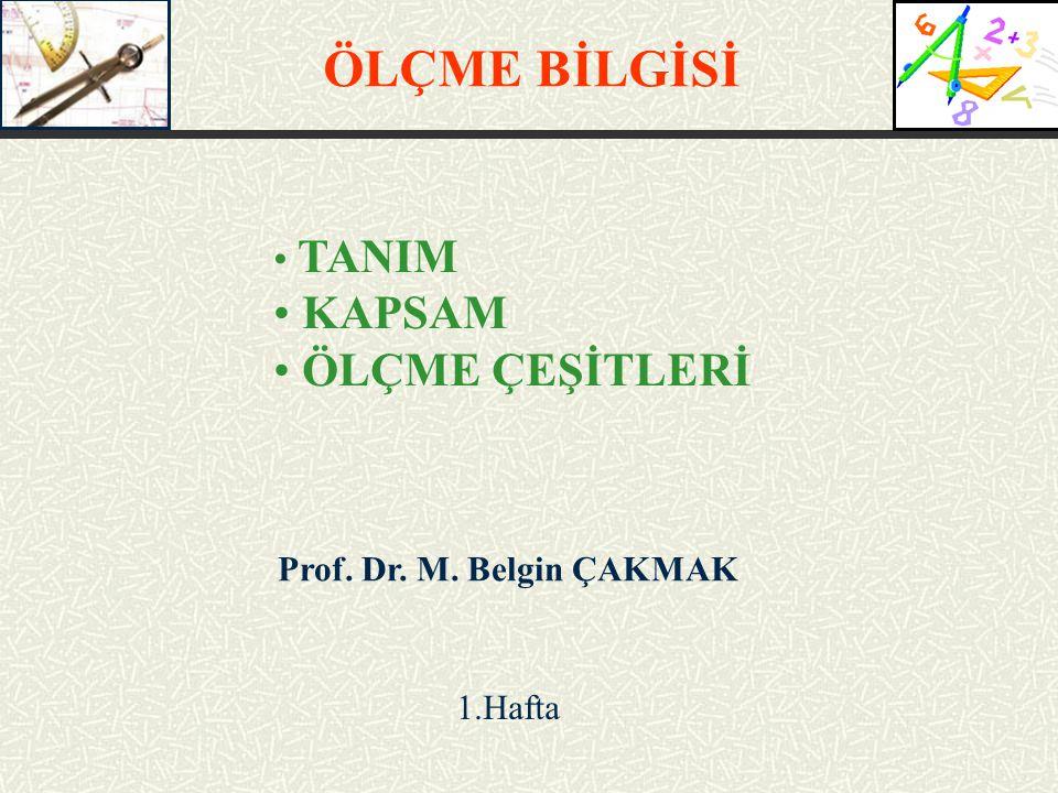 ÖLÇME BİLGİSİ KAPSAM ÖLÇME ÇEŞİTLERİ TANIM Prof. Dr. M. Belgin ÇAKMAK