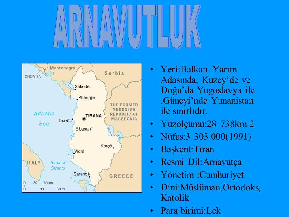 ARNAVUTLUK Yeri:Balkan Yarım Adasında, Kuzey'de ve Doğu'da Yugoslavya ile .Güneyi'nde Yunanistan ile sınırlıdır.
