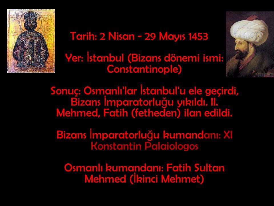 Tarih: 2 Nisan - 29 Mayıs 1453 Yer: İstanbul (Bizans dönemi ismi: Constantinople) Sonuç: Osmanlı lar İstanbul u ele geçirdi, Bizans İmparatorluğu yıkıldı.