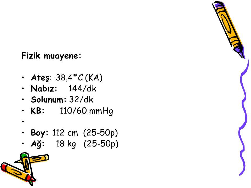 Fizik muayene: Ateş: 38,4°C (KA) Nabız: 144/dk. Solunum: 32/dk. KB: 110/60 mmHg. Boy: 112 cm (25-50p)