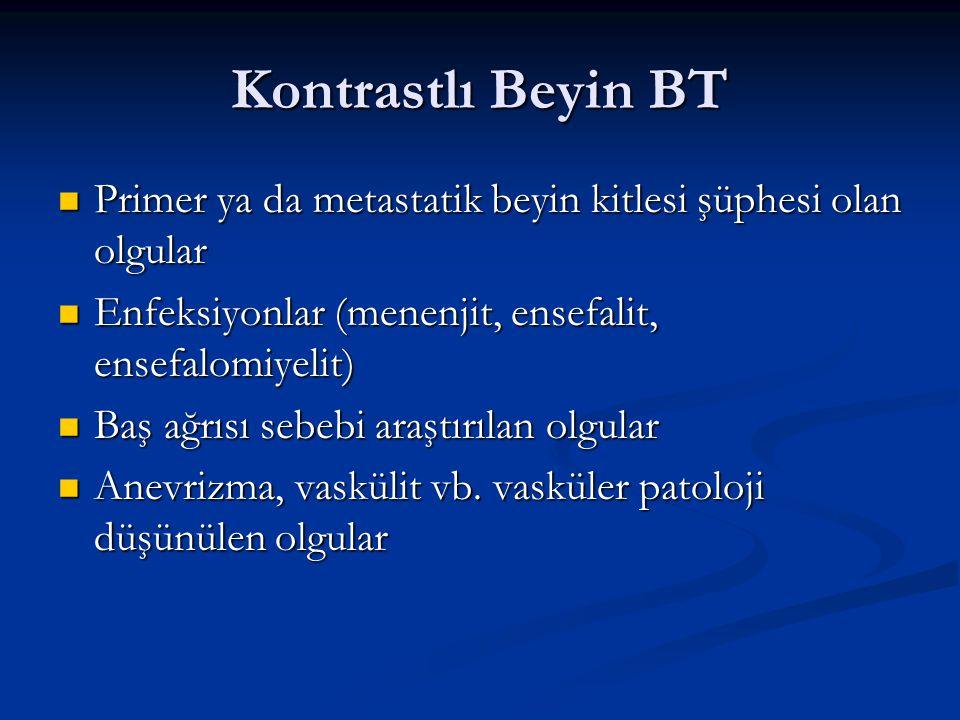 Kontrastlı Beyin BT Primer ya da metastatik beyin kitlesi şüphesi olan olgular. Enfeksiyonlar (menenjit, ensefalit, ensefalomiyelit)