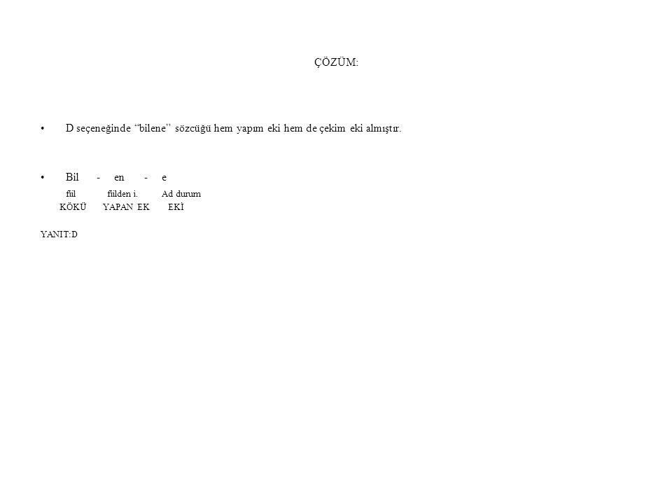 ÇÖZÜM: D seçeneğinde bilene sözcüğü hem yapım eki hem de çekim eki almıştır. Bil - en - e.