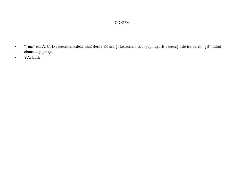 ÇÖZÜM: - ma eki A, C, D seçeneklerindeki cümlelerde eklendiği kelimeleri sıfat yapmıştır.B seçeneğinde ise bu ek gel fiilini olumsuz yapmıştır.