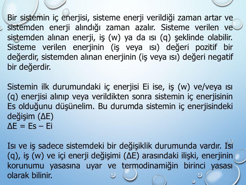 Bir sistemin iç enerjisi, sisteme enerji verildiği zaman artar ve sistemden enerji alındığı zaman azalır. Sisteme verilen ve sistemden alınan enerji, iş (w) ya da ısı (q) şeklinde olabilir. Sisteme verilen enerjinin (iş veya ısı) değeri pozitif bir değerdir, sistemden alınan enerjinin (iş veya ısı) değeri negatif bir değerdir.