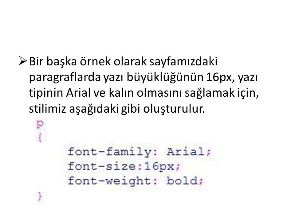 Bir başka örnek olarak sayfamızdaki paragraflarda yazı büyüklüğünün 16px, yazı tipinin Arial ve kalın olmasını sağlamak için, stilimiz aşağıdaki gibi oluşturulur.