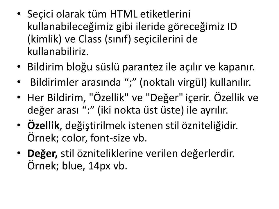 Seçici olarak tüm HTML etiketlerini kullanabileceğimiz gibi ileride göreceğimiz ID (kimlik) ve Class (sınıf) seçicilerini de kullanabiliriz.