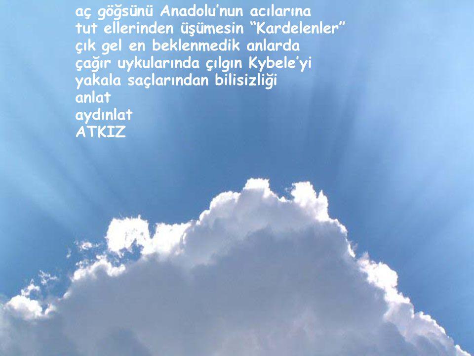 aç göğsünü Anadolu'nun acılarına
