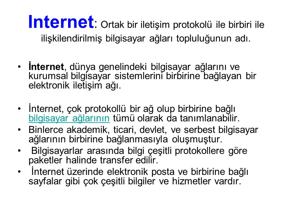 Internet: Ortak bir iletişim protokolü ile birbiri ile ilişkilendirilmiş bilgisayar ağları topluluğunun adı.