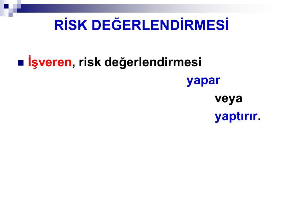 RİSK DEĞERLENDİRMESİ İşveren, risk değerlendirmesi yapar veya