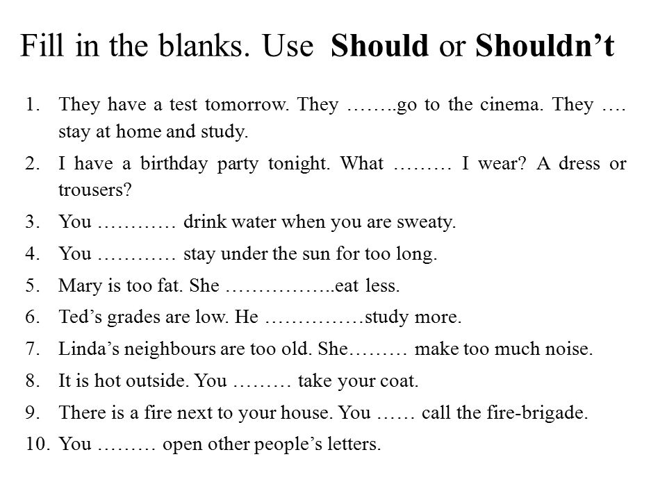 Fill in the blanks. Use Should or Shouldn't
