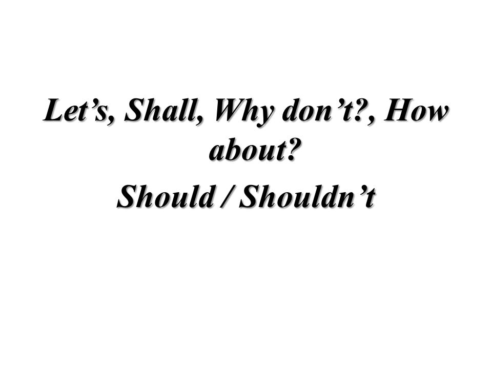 Let's, Shall, Why don't , How about Should / Shouldn't