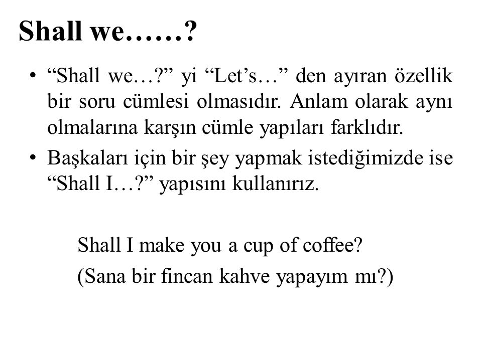 Shall we…… Shall we… yi Let's… den ayıran özellik bir soru cümlesi olmasıdır. Anlam olarak aynı olmalarına karşın cümle yapıları farklıdır.