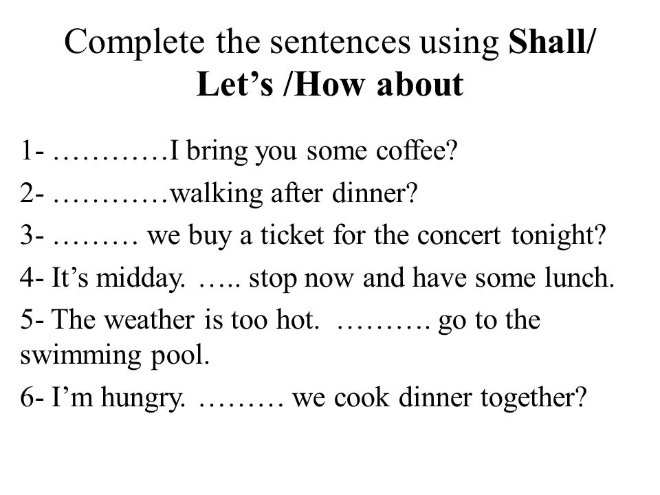 Complete the sentences using Shall/ Let's /How about