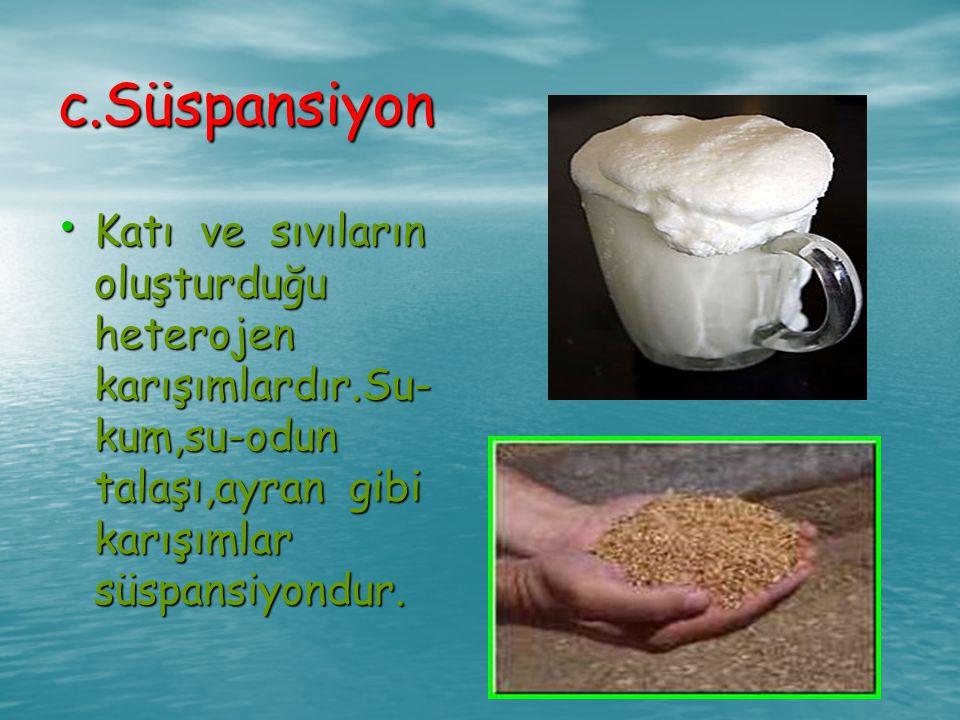 c.Süspansiyon Katı ve sıvıların oluşturduğu heterojen karışımlardır.Su-kum,su-odun talaşı,ayran gibi karışımlar süspansiyondur.