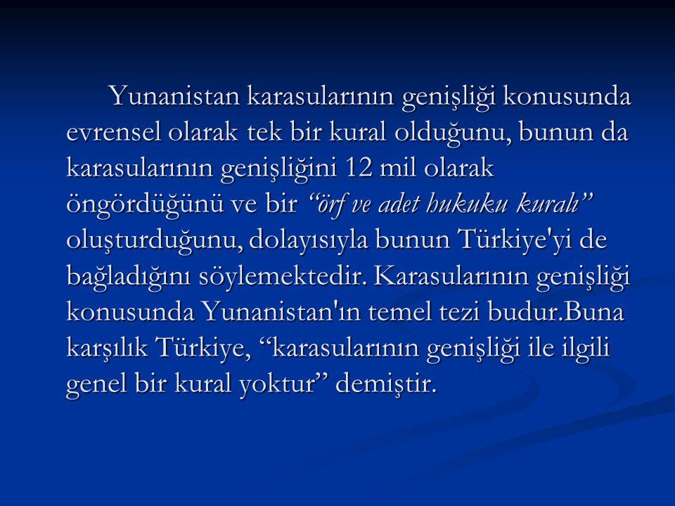 Yunanistan karasularının genişliği konusunda evrensel olarak tek bir kural olduğunu, bunun da karasularının genişliğini 12 mil olarak öngördüğünü ve bir örf ve adet hukuku kuralı oluşturduğunu, dolayısıyla bunun Türkiye yi de bağladığını söylemektedir.