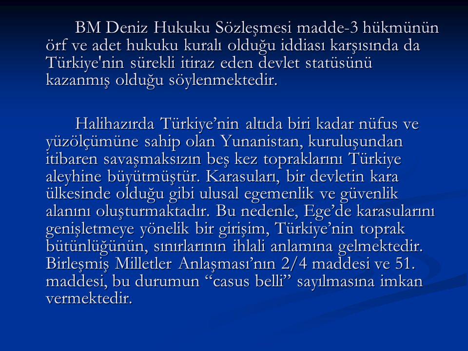 BM Deniz Hukuku Sözleşmesi madde-3 hükmünün örf ve adet hukuku kuralı olduğu iddiası karşısında da Türkiye nin sürekli itiraz eden devlet statüsünü kazanmış olduğu söylenmektedir.