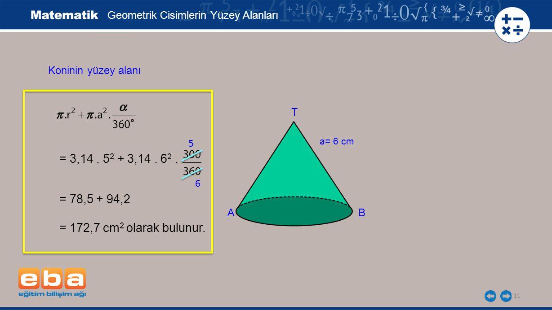 = 3,14 . 52 + 3,14 . 62 . = 78,5 + 94,2 = 172,7 cm2 olarak bulunur.