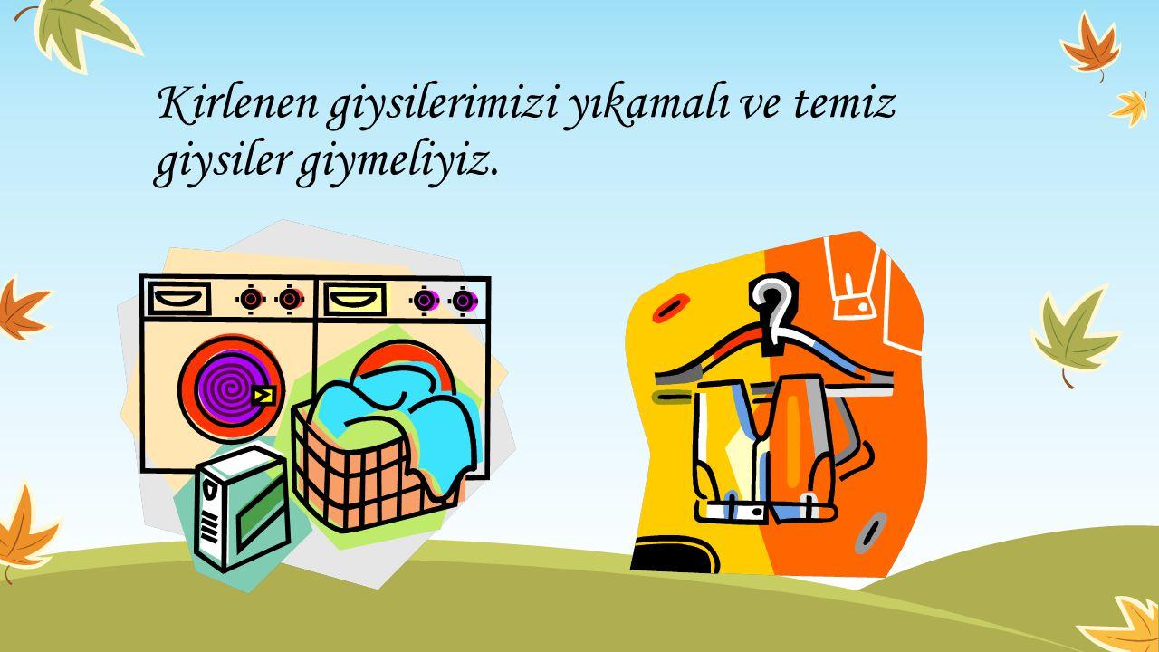 Kirlenen giysilerimizi yıkamalı ve temiz giysiler giymeliyiz.