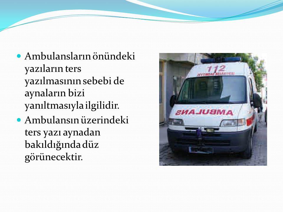 Ambulansların önündeki yazıların ters yazılmasının sebebi de aynaların bizi yanıltmasıyla ilgilidir.
