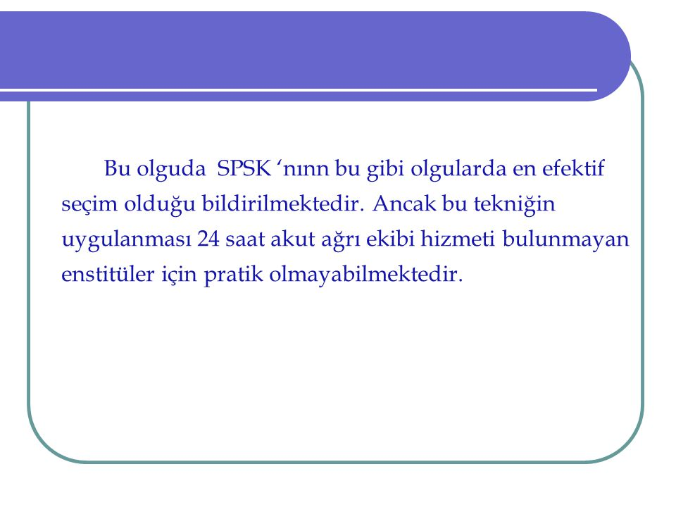Bu olguda SPSK 'nınn bu gibi olgularda en efektif seçim olduğu bildirilmektedir.