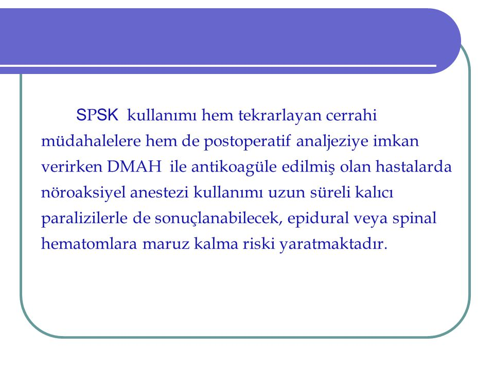 SPSK kullanımı hem tekrarlayan cerrahi müdahalelere hem de postoperatif analjeziye imkan verirken DMAH ile antikoagüle edilmiş olan hastalarda nöroaksiyel anestezi kullanımı uzun süreli kalıcı paralizilerle de sonuçlanabilecek, epidural veya spinal hematomlara maruz kalma riski yaratmaktadır.