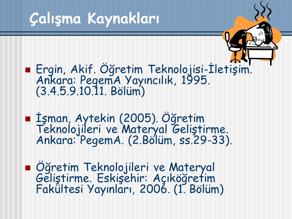 Çalışma Kaynakları Ergin, Akif. Öğretim Teknolojisi-İletişim. Ankara: PegemA Yayıncılık, 1995. (3.4.5.9.10.11. Bölüm)