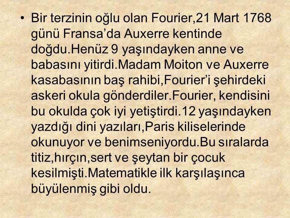 Bir terzinin oğlu olan Fourier,21 Mart 1768 günü Fransa'da Auxerre kentinde doğdu.Henüz 9 yaşındayken anne ve babasını yitirdi.Madam Moiton ve Auxerre kasabasının baş rahibi,Fourier'i şehirdeki askeri okula gönderdiler.Fourier, kendisini bu okulda çok iyi yetiştirdi.12 yaşındayken yazdığı dini yazıları,Paris kiliselerinde okunuyor ve benimseniyordu.Bu sıralarda titiz,hırçın,sert ve şeytan bir çocuk kesilmişti.Matematikle ilk karşılaşınca büyülenmiş gibi oldu.