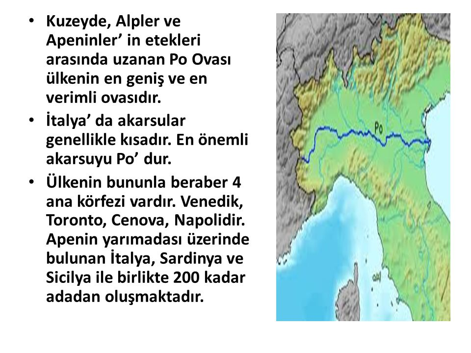 Kuzeyde, Alpler ve Apeninler' in etekleri arasında uzanan Po Ovası ülkenin en geniş ve en verimli ovasıdır.