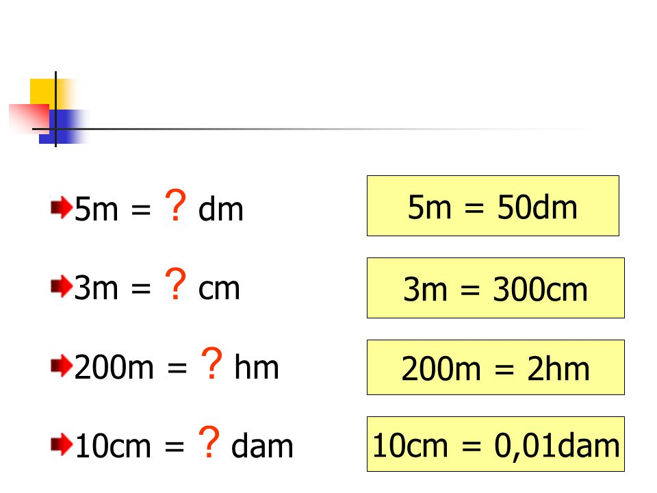 5m = dm 3m = cm 200m = hm 10cm = dam 5m = 50dm 3m = 300cm 200m = 2hm 10cm = 0,01dam