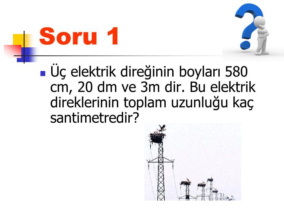 Soru 1 Üç elektrik direğinin boyları 580 cm, 20 dm ve 3m dir.