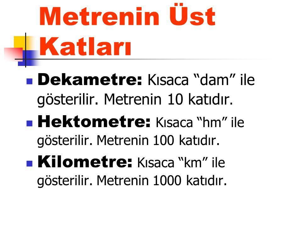 Metrenin Üst Katları Dekametre: Kısaca dam ile gösterilir. Metrenin 10 katıdır. Hektometre: Kısaca hm ile gösterilir. Metrenin 100 katıdır.