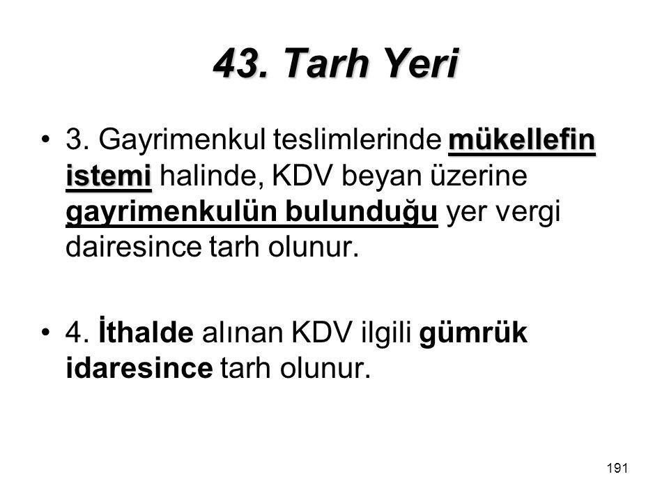 43. Tarh Yeri 3. Gayrimenkul teslimlerinde mükellefin istemi halinde, KDV beyan üzerine gayrimenkulün bulunduğu yer vergi dairesince tarh olunur.
