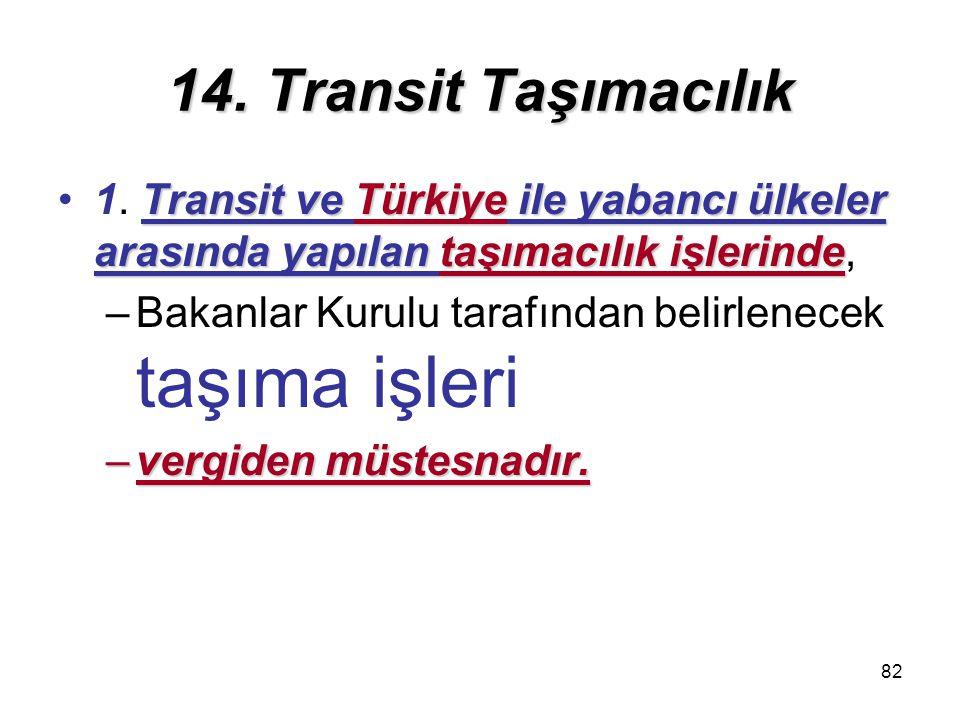 14. Transit Taşımacılık 1. Transit ve Türkiye ile yabancı ülkeler arasında yapılan taşımacılık işlerinde,